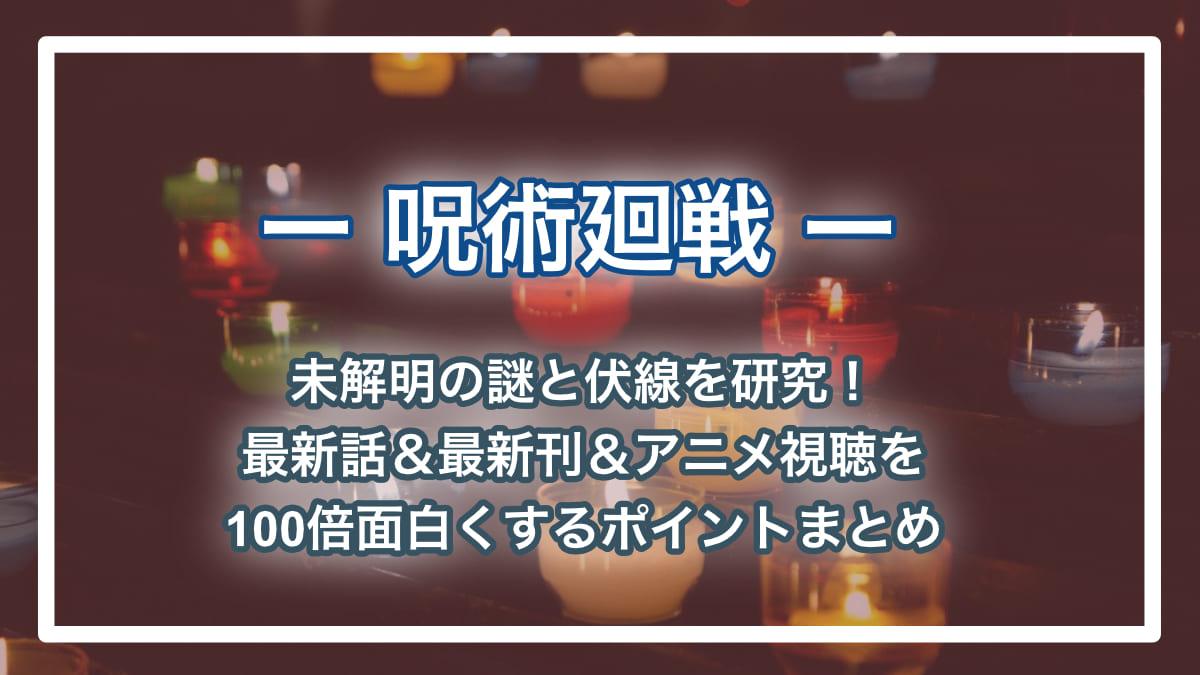 【呪術廻戦ネタバレ】考察歴6年のアースが未解明の謎と伏線を徹底考察!
